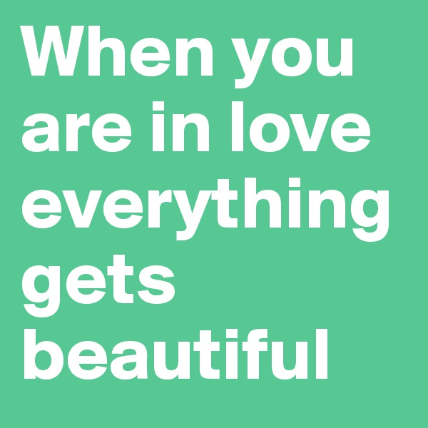 When you are in love everything gets beautiful