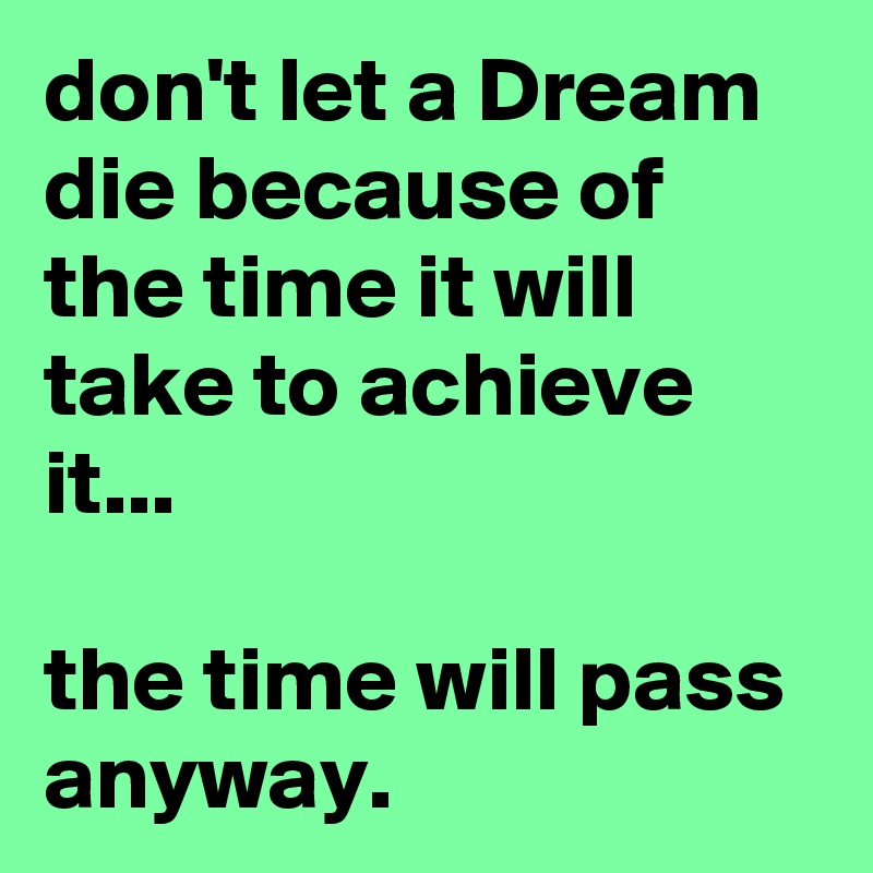 don't let a Dream die because of the time it will take to achieve it...   the time will pass anyway.