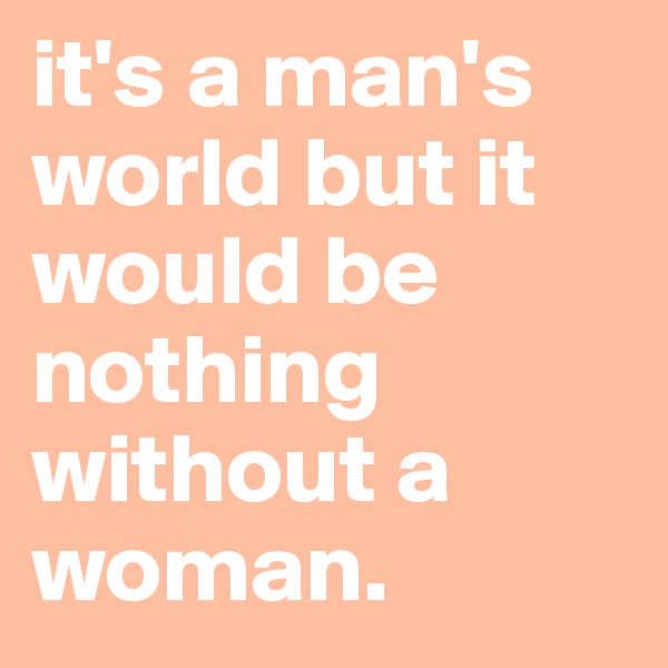 it's a man's world but it would be nothing without a woman.
