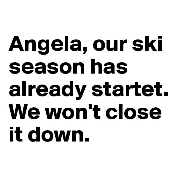 Angela, our ski season has already startet. We won't close it down.