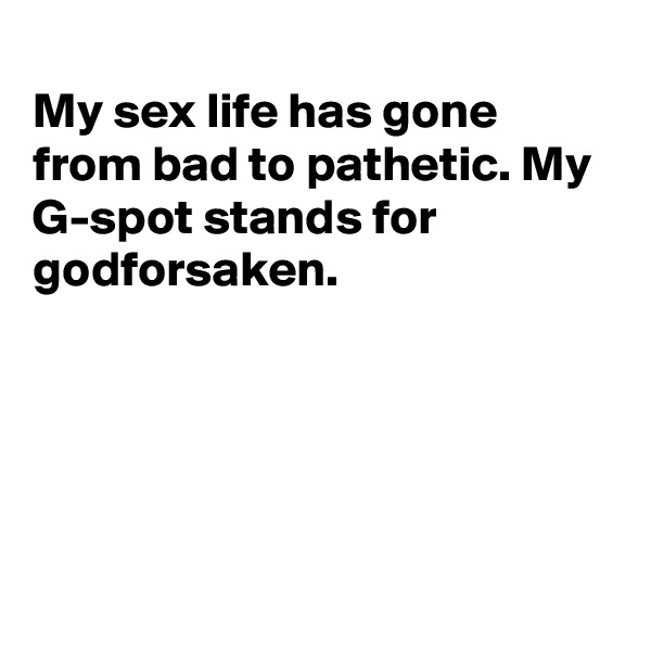 My sex life has gone from bad to pathetic. My G-spot stands for godforsaken.