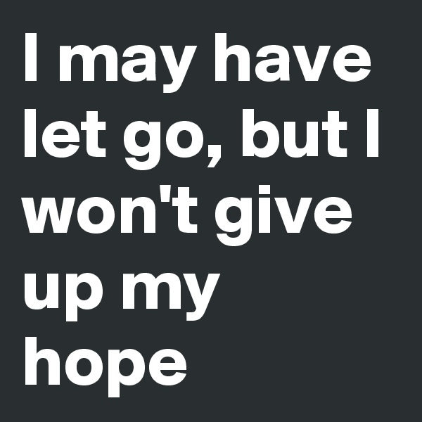 I may have let go, but I won't give up my hope