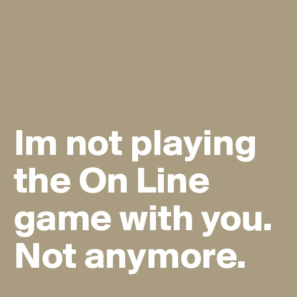 Im not playing the On Line game with you. Not anymore.