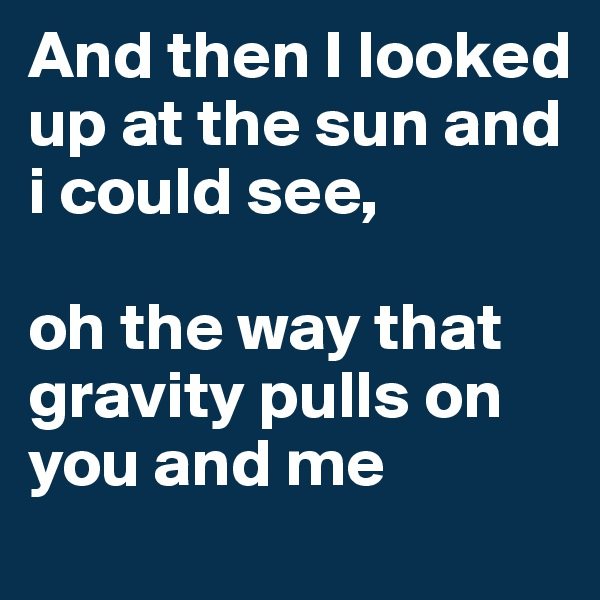 And then I looked up at the sun and i could see,  oh the way that gravity pulls on you and me