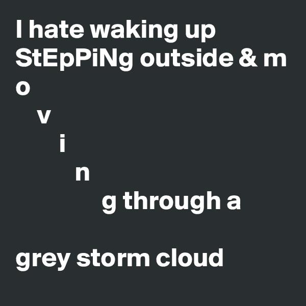 I hate waking up StEpPiNg outside & m o     v         i            n                 g through a  grey storm cloud