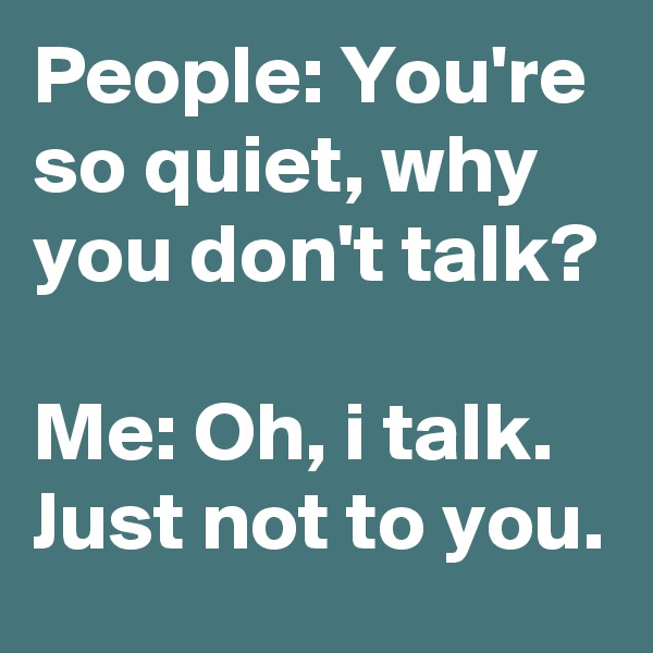 People: You're so quiet, why you don't talk?  Me: Oh, i talk. Just not to you.