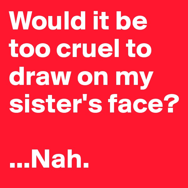 Would it be too cruel to draw on my sister's face?  ...Nah.