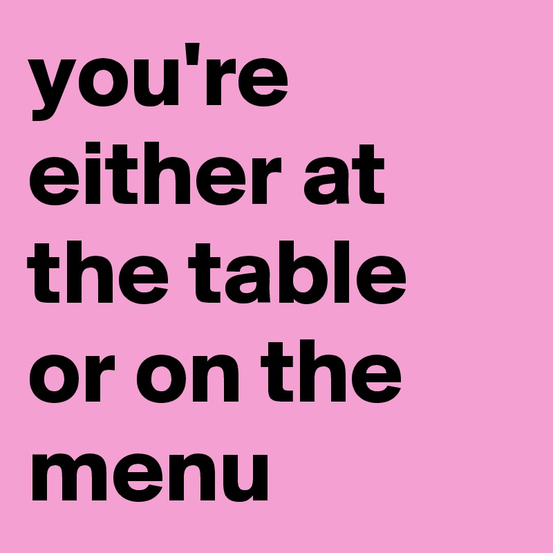 you're either at the table or on the menu