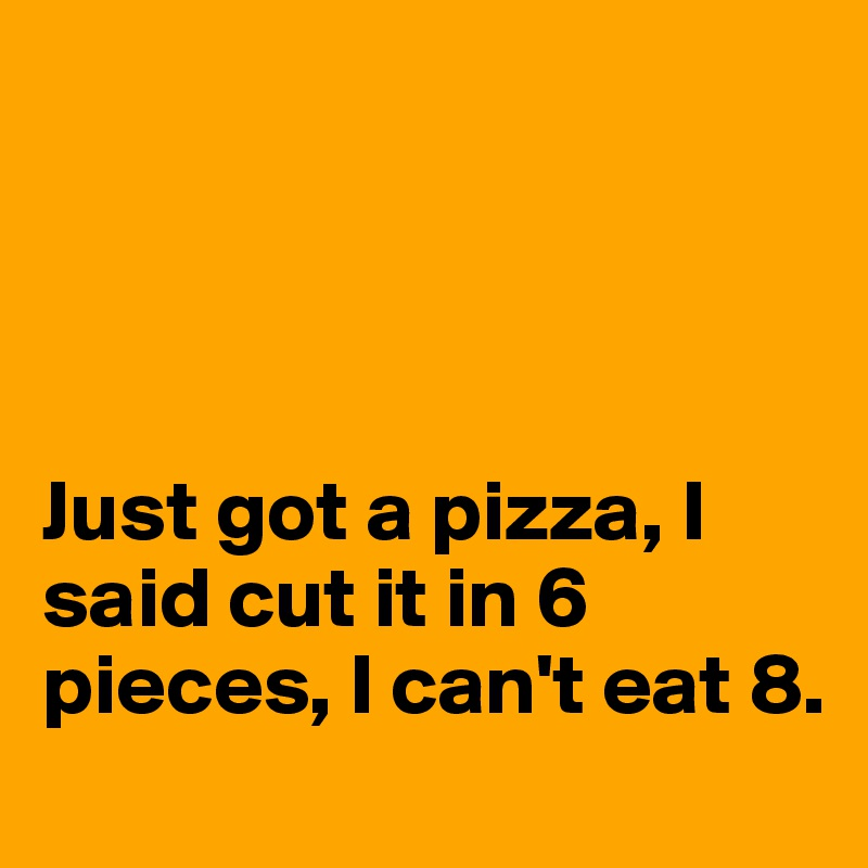 Just got a pizza, I said cut it in 6 pieces, I can't eat 8.