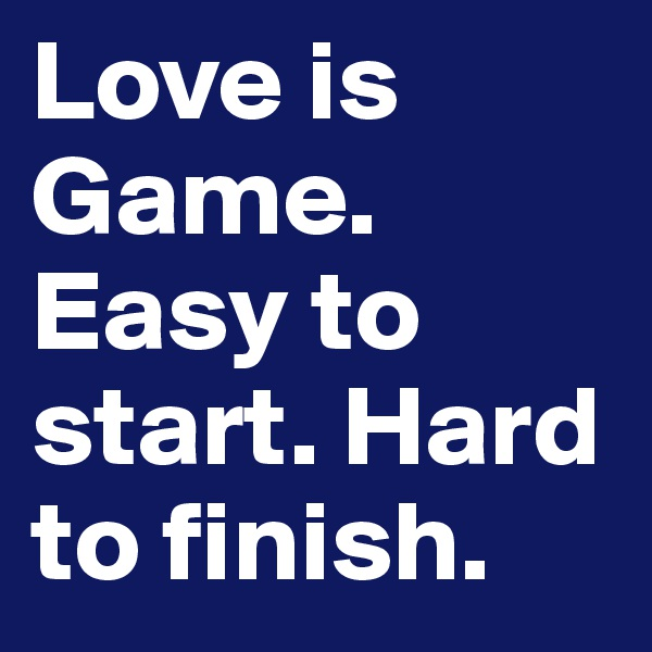 Love is Game. Easy to start. Hard to finish.