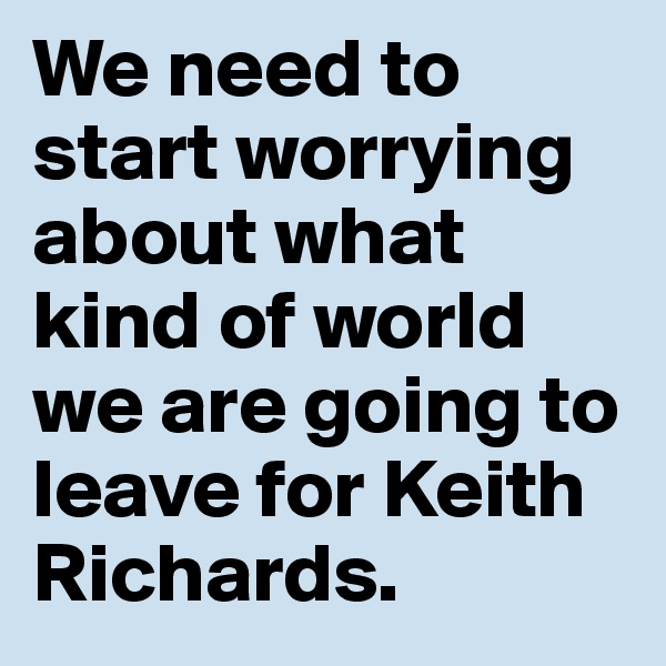 We need to start worrying about what kind of world we are going to leave for Keith Richards.