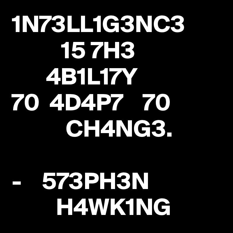 1N73LL1G3NC3           15 7H3        4B1L17Y 70  4D4P7    70            CH4NG3.  -    573PH3N                       H4WK1NG