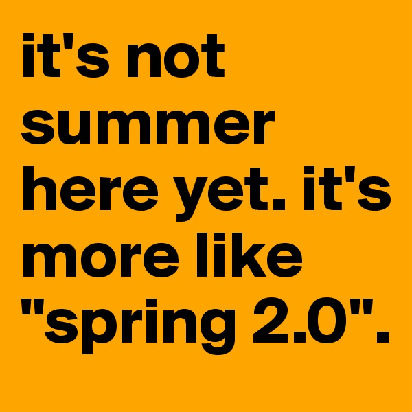 """it's not summer here yet. it's more like """"spring 2.0""""."""