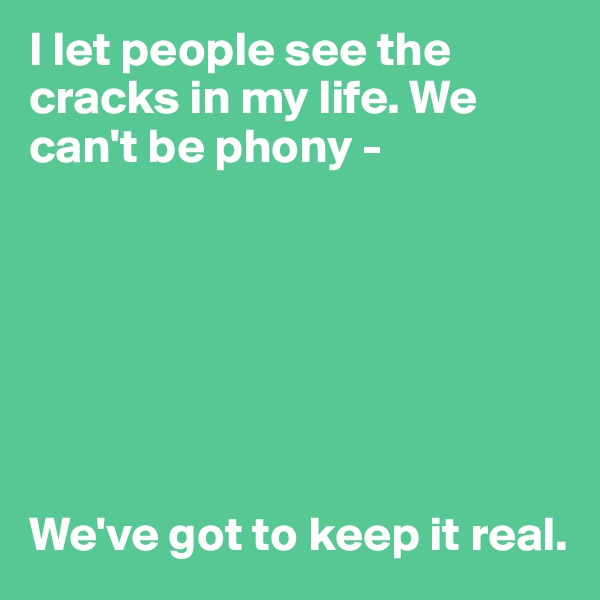 I let people see the cracks in my life. We can't be phony -        We've got to keep it real.
