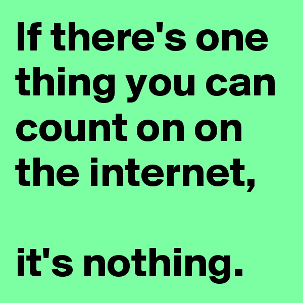 If there's one thing you can count on on the internet,  it's nothing.