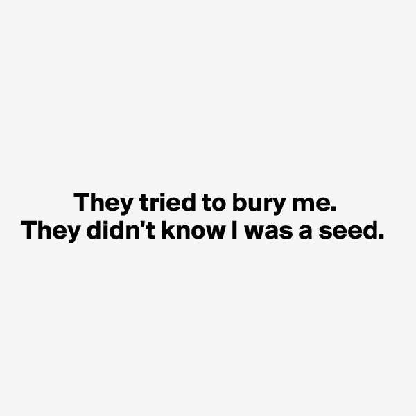 They tried to bury me.  They didn't know I was a seed.