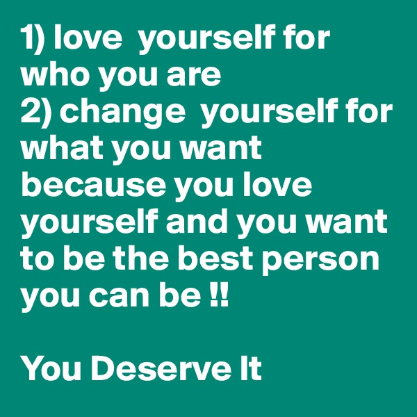 1) love  yourself for who you are  2) change  yourself for what you want because you love yourself and you want to be the best person you can be !!    You Deserve It