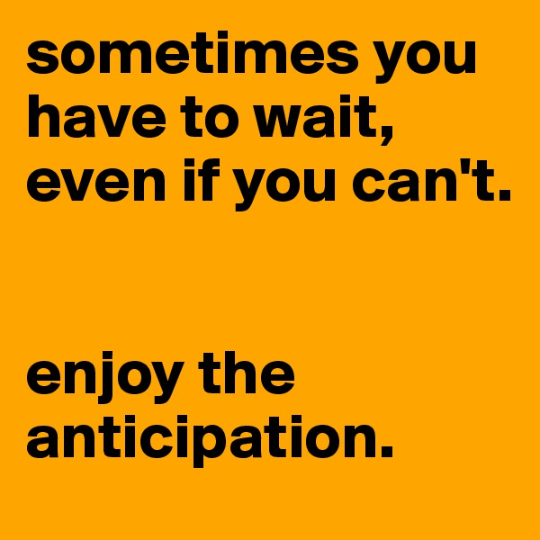 sometimes you have to wait, even if you can't.   enjoy the anticipation.