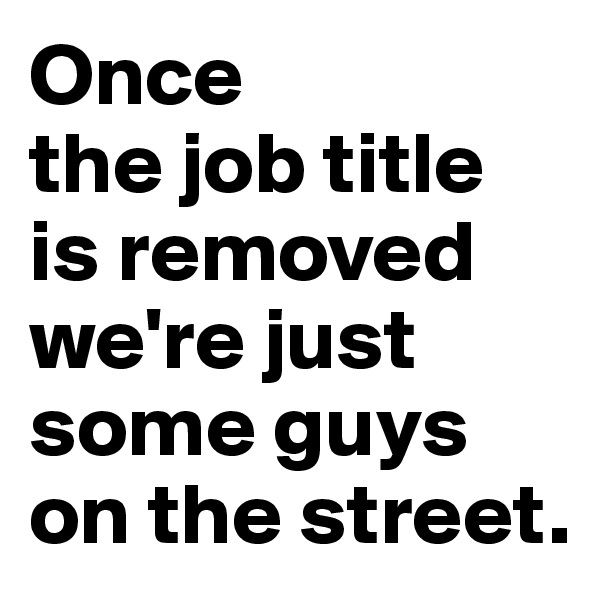Once  the job title is removed we're just some guys on the street.