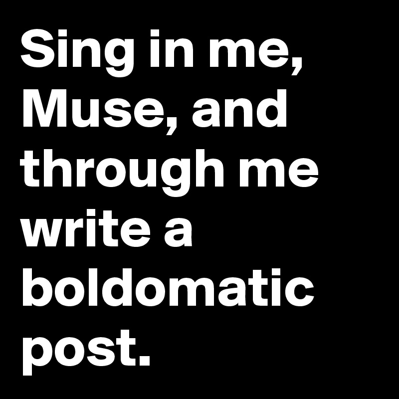 Sing in me, Muse, and through me write a boldomatic post.