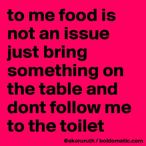 to me food is not an issue just bring something on the table and dont follow me to the toilet