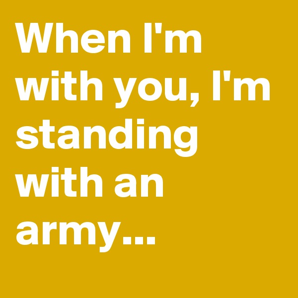 When I'm with you, I'm standing with an army...