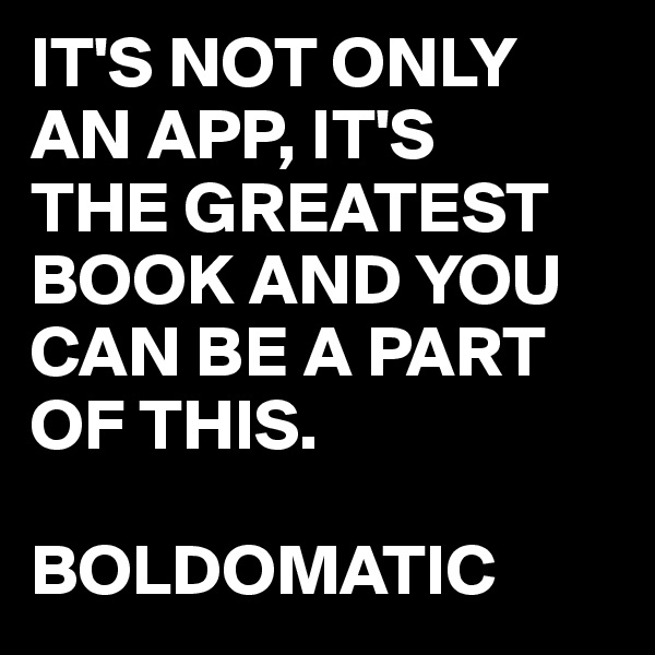 IT'S NOT ONLY  AN APP, IT'S THE GREATEST BOOK AND YOU CAN BE A PART OF THIS.  BOLDOMATIC