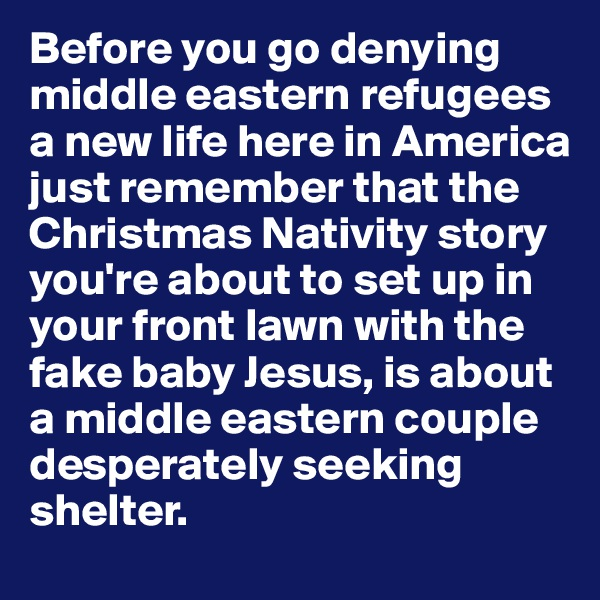Before you go denying middle eastern refugees a new life here in America just remember that the Christmas Nativity story you're about to set up in your front lawn with the fake baby Jesus, is about a middle eastern couple desperately seeking shelter.
