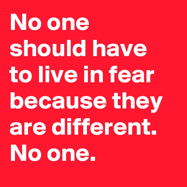 No one should have to live in fear because they are different. No one.