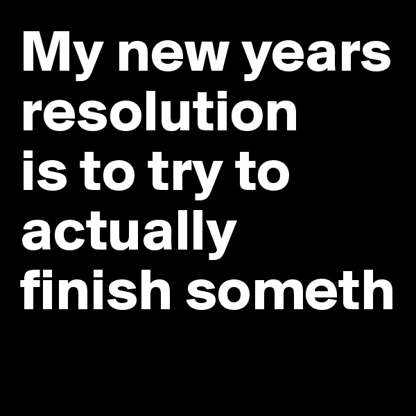 My new years resolution  is to try to actually  finish someth