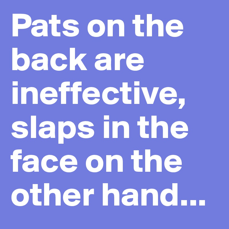 Pats on the back are ineffective, slaps in the face on the other hand...