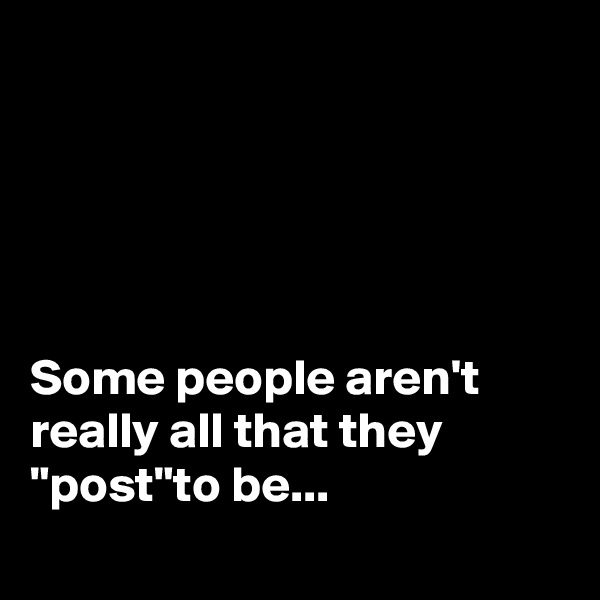 "Some people aren't really all that they ""post""to be..."