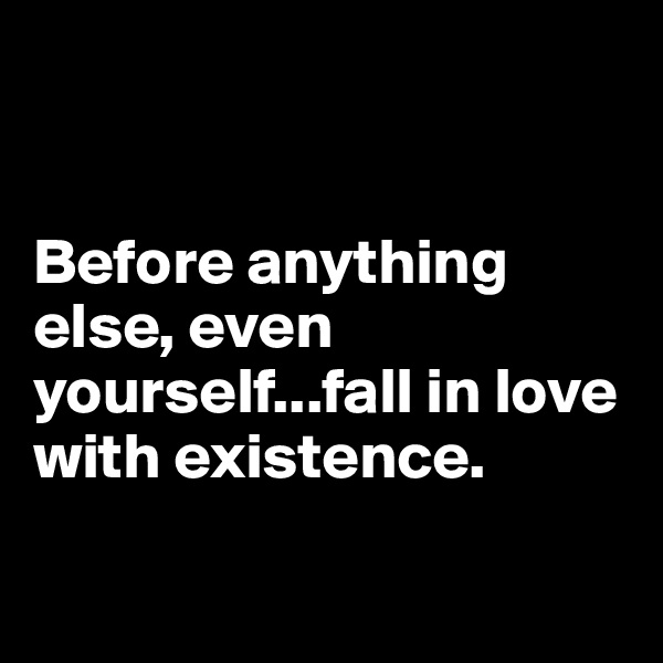Before anything else, even yourself...fall in love with existence.