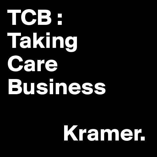 TCB : Taking Care Business              Kramer.