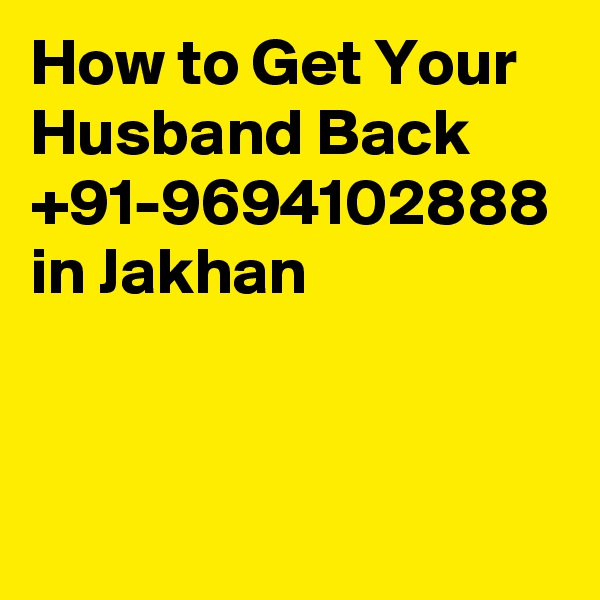 How to Get Your Husband Back  +91-9694102888 in Jakhan