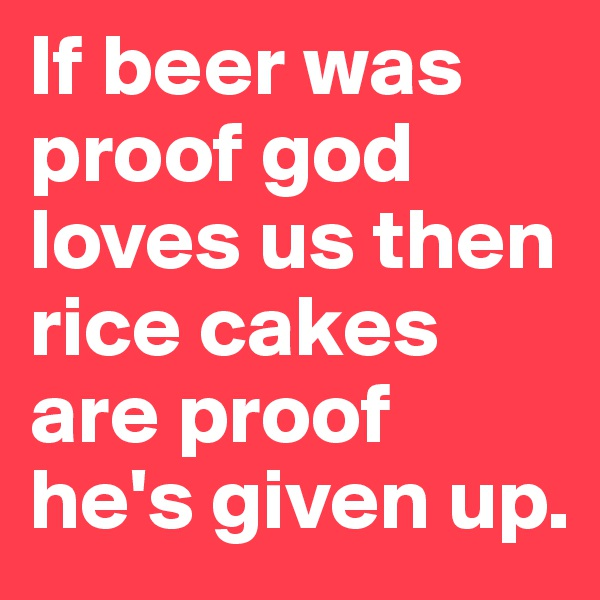 If beer was proof god loves us then rice cakes are proof he's given up.