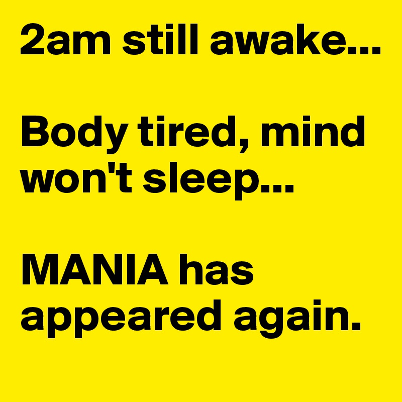 2am still awake...  Body tired, mind won't sleep...  MANIA has appeared again.