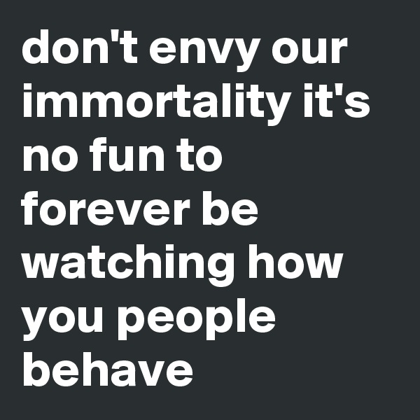 don't envy our immortality it's no fun to forever be watching how you people behave