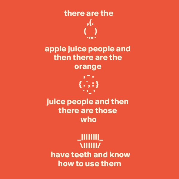 """there are the           ,(.                (     )               `""""'`       apple juice people and  then there are the  orange  , - .     { .`, : }           ` '- '       juice people and then  there are those  who         _