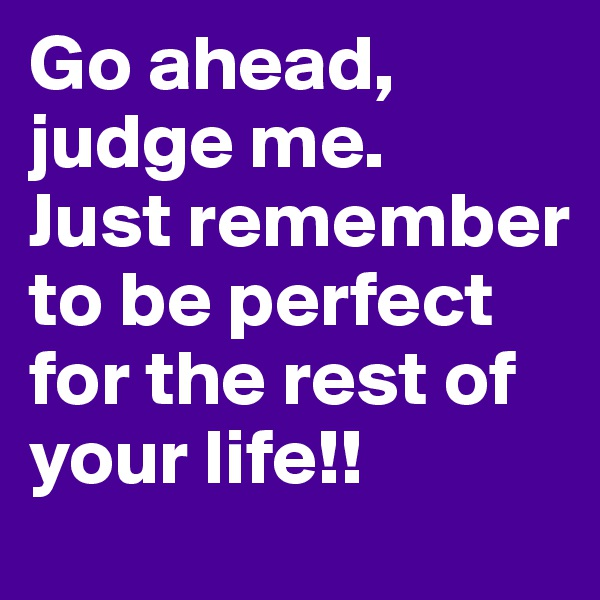 Go ahead, judge me.  Just remember to be perfect for the rest of your life!!