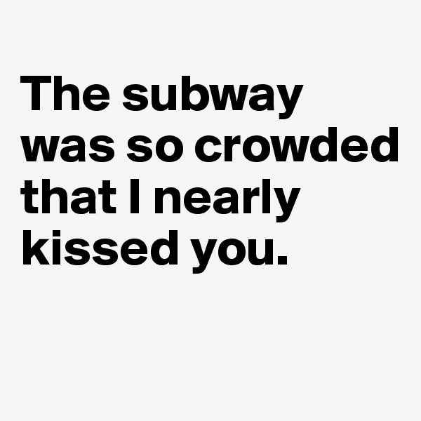 The subway was so crowded that I nearly kissed you.