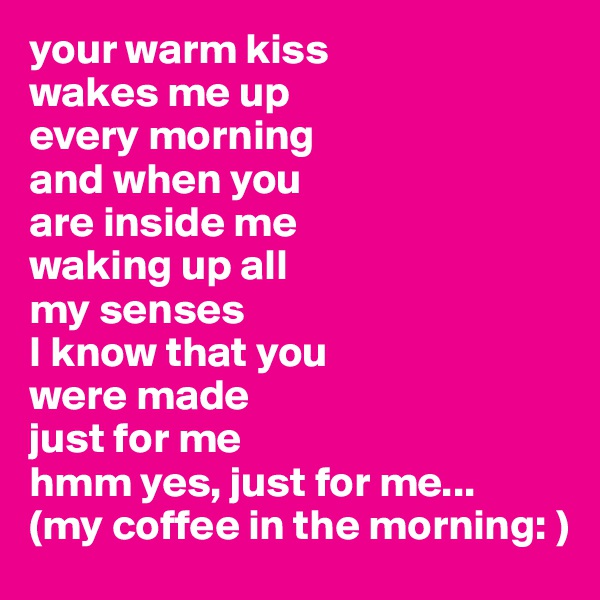 your warm kiss  wakes me up every morning and when you are inside me waking up all my senses I know that you were made  just for me hmm yes, just for me... (my coffee in the morning: )