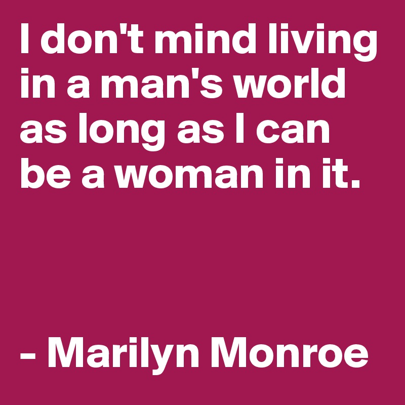 I don't mind living in a man's world as long as I can be a woman in it.     - Marilyn Monroe