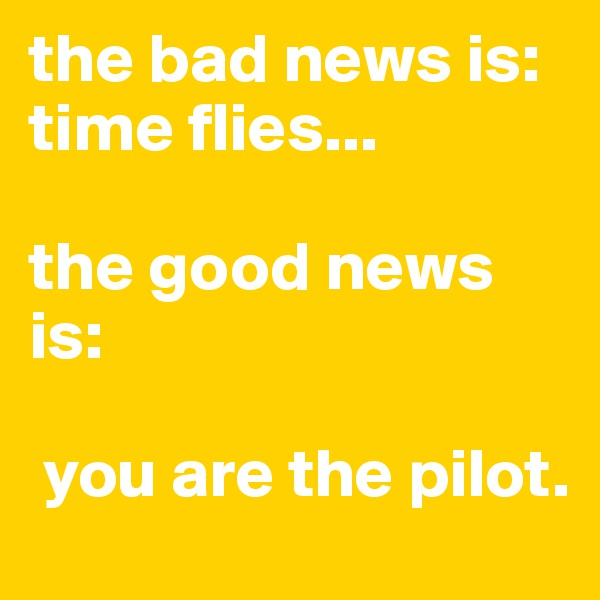 the bad news is:  time flies...  the good news is:   you are the pilot.