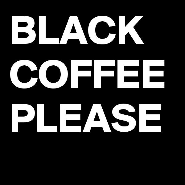 BLACK COFFEE PLEASE