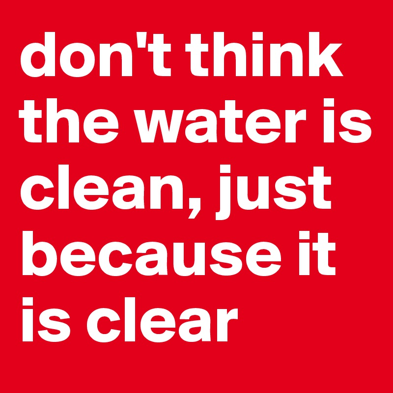 don't think the water is clean, just because it is clear