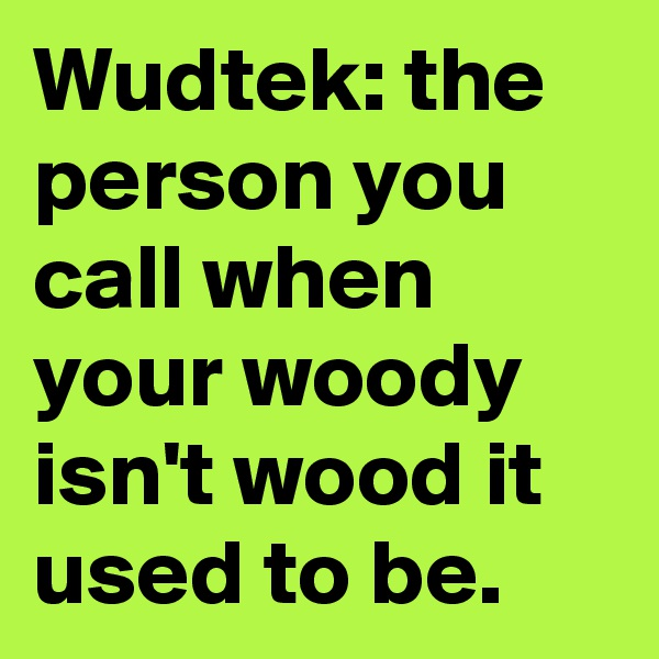 Wudtek: the person you call when your woody isn't wood it used to be.
