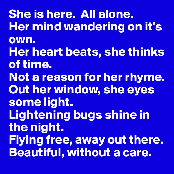 She is here.  All alone.  Her mind wandering on it's own.  Her heart beats, she thinks of time.  Not a reason for her rhyme. Out her window, she eyes some light. Lightening bugs shine in the night. Flying free, away out there.  Beautiful, without a care.