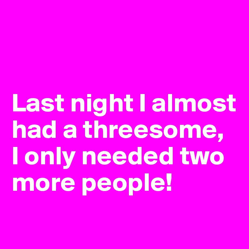 Last night I almost had a threesome,  I only needed two more people!