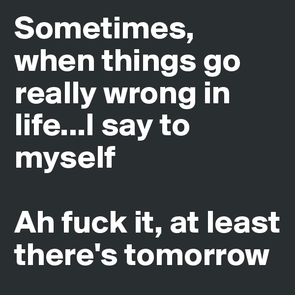 Sometimes, when things go really wrong in life...I say to myself  Ah fuck it, at least there's tomorrow